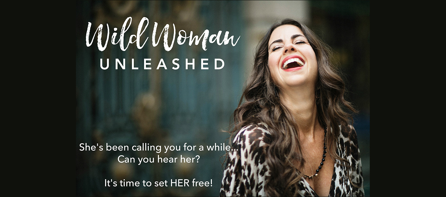 Wild Woman Unleashed – She's been calling you for a while…Can you hear her? It's time to set HER free!